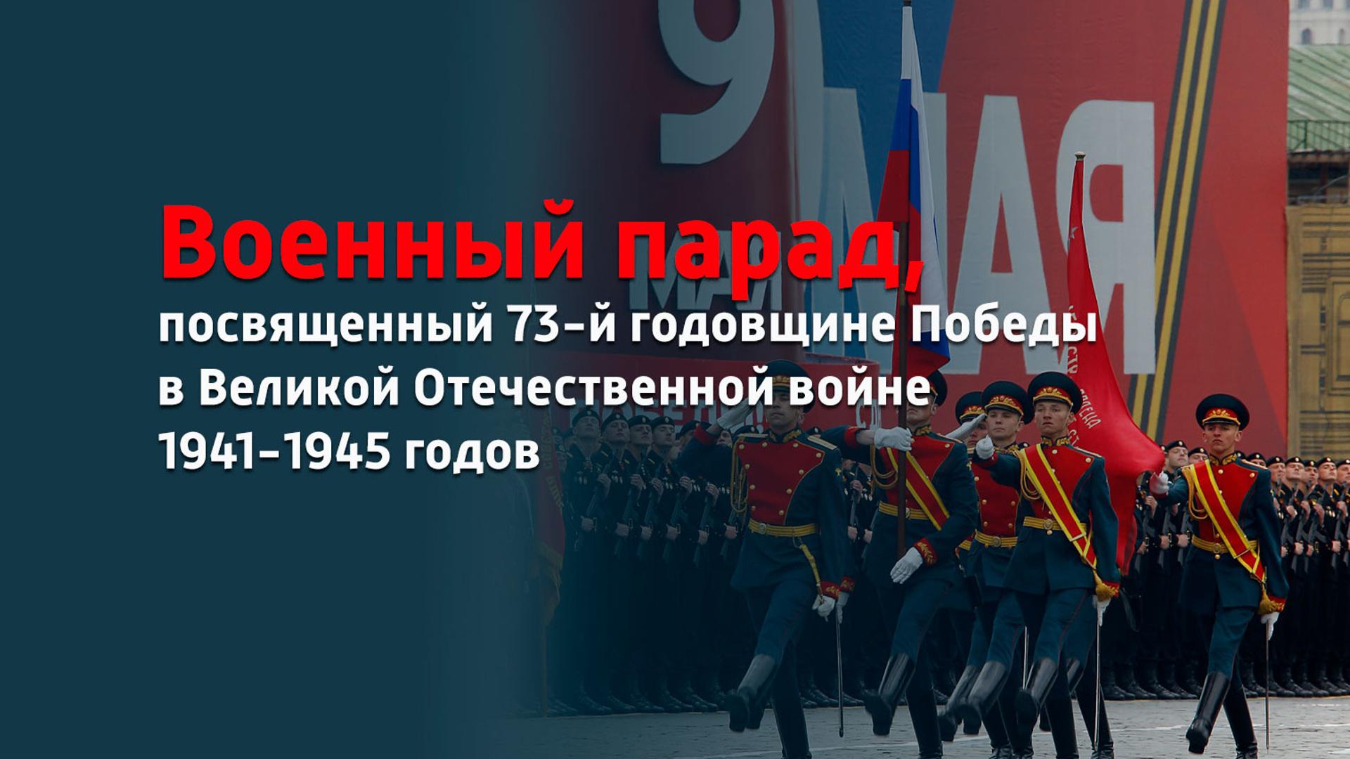 Военный парад, посвященный 73-й годовщине Победы в Великой Отечественной войне 1941-1945 годов
