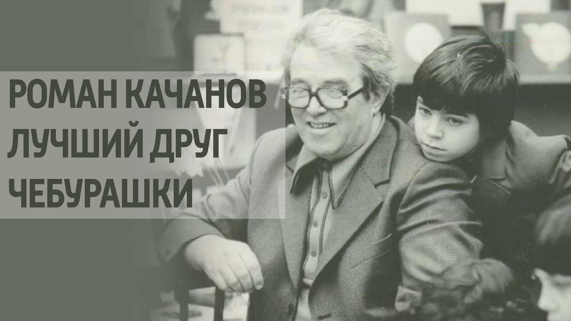 Роман Качанов. Лучший друг Чебурашки