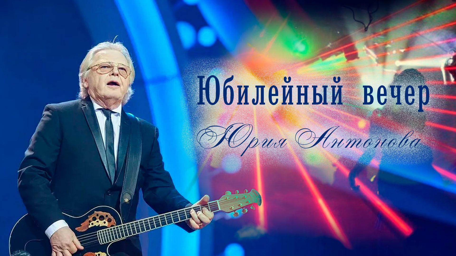 Юбилейный вечер Юрия Антонова