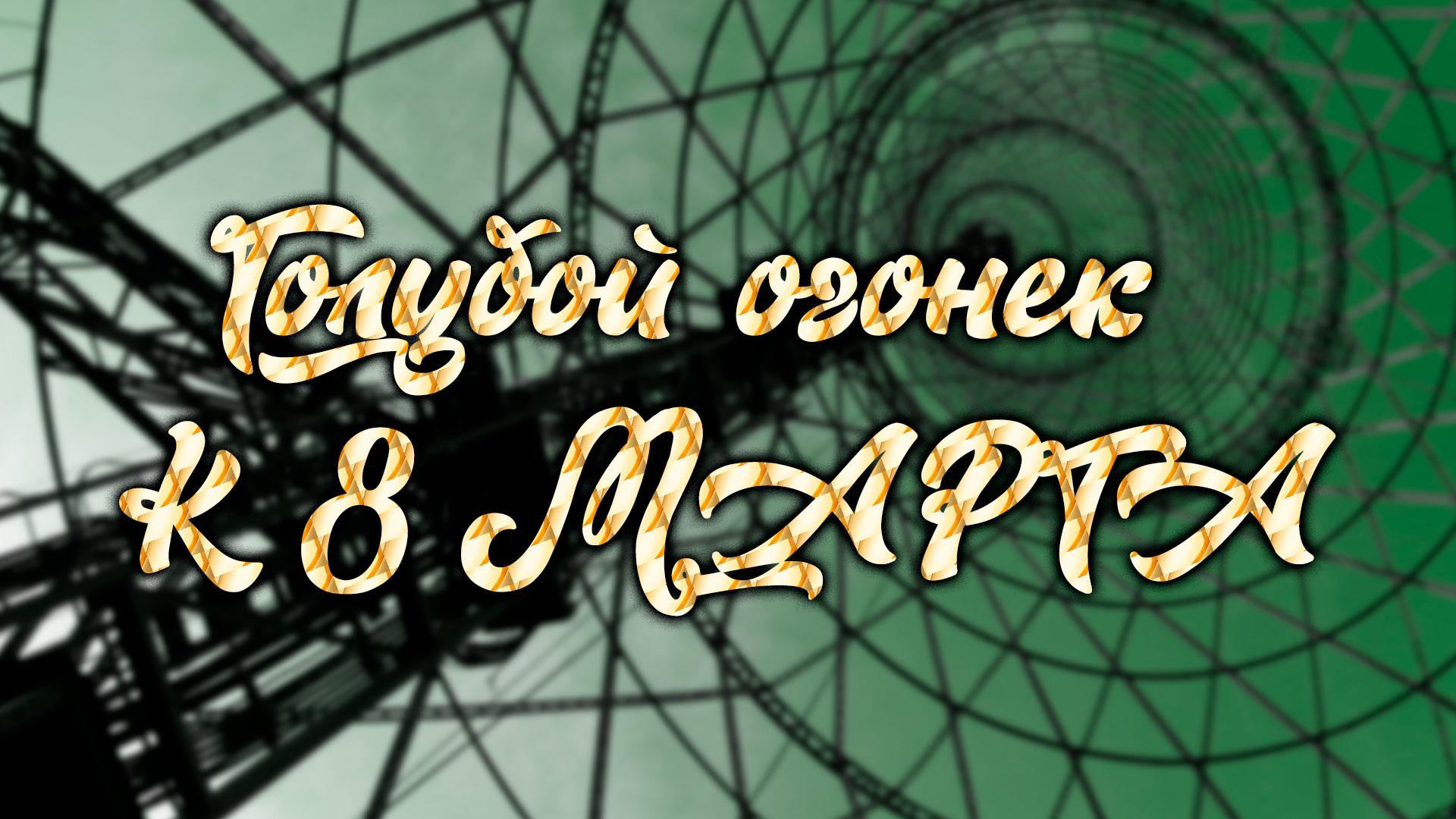 """""""Голубой огонек"""" №171. К 8 марта"""