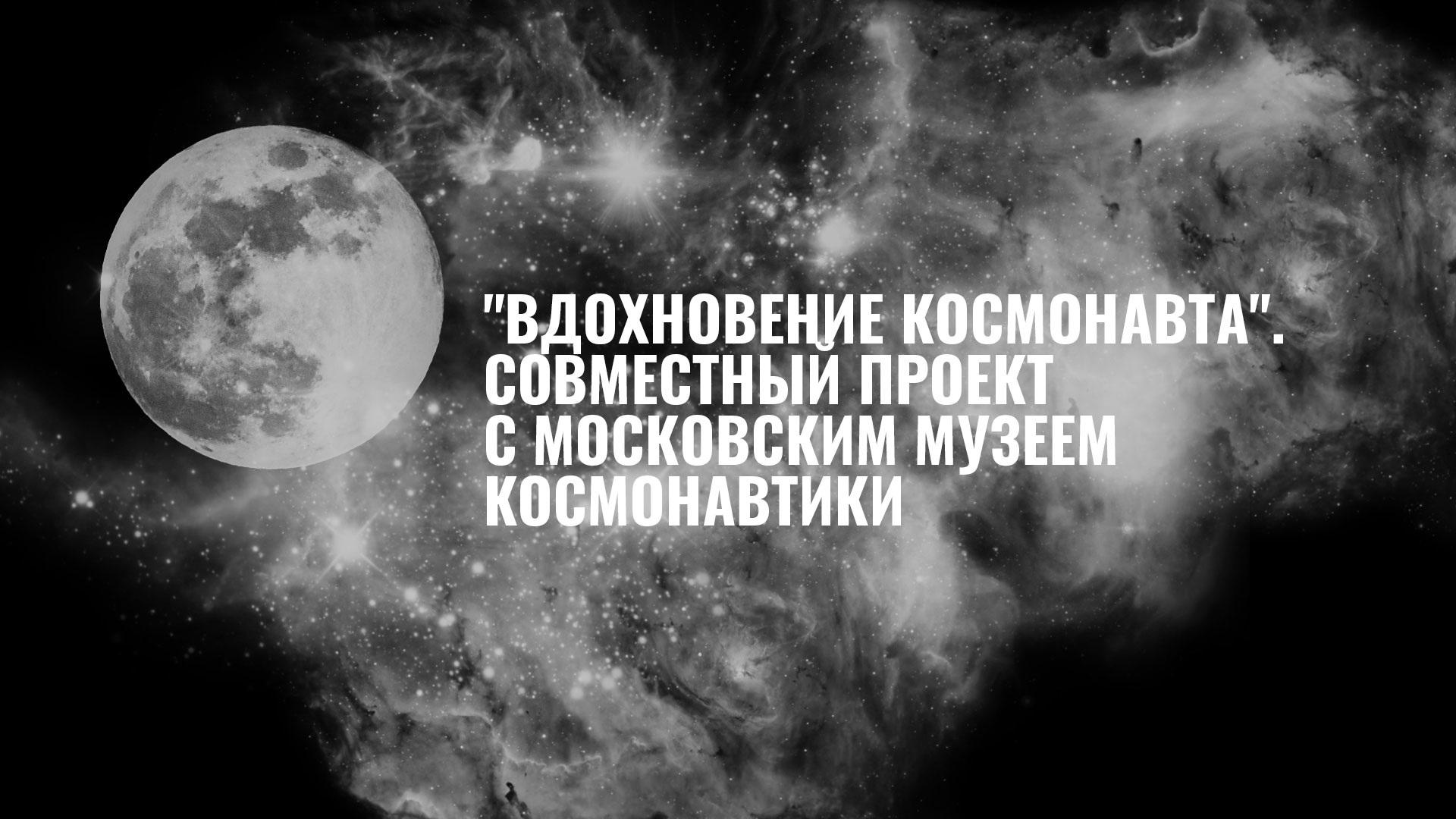 """""""Вдохновение космонавта"""". Совместный проект с московским Музеем космонавтики"""