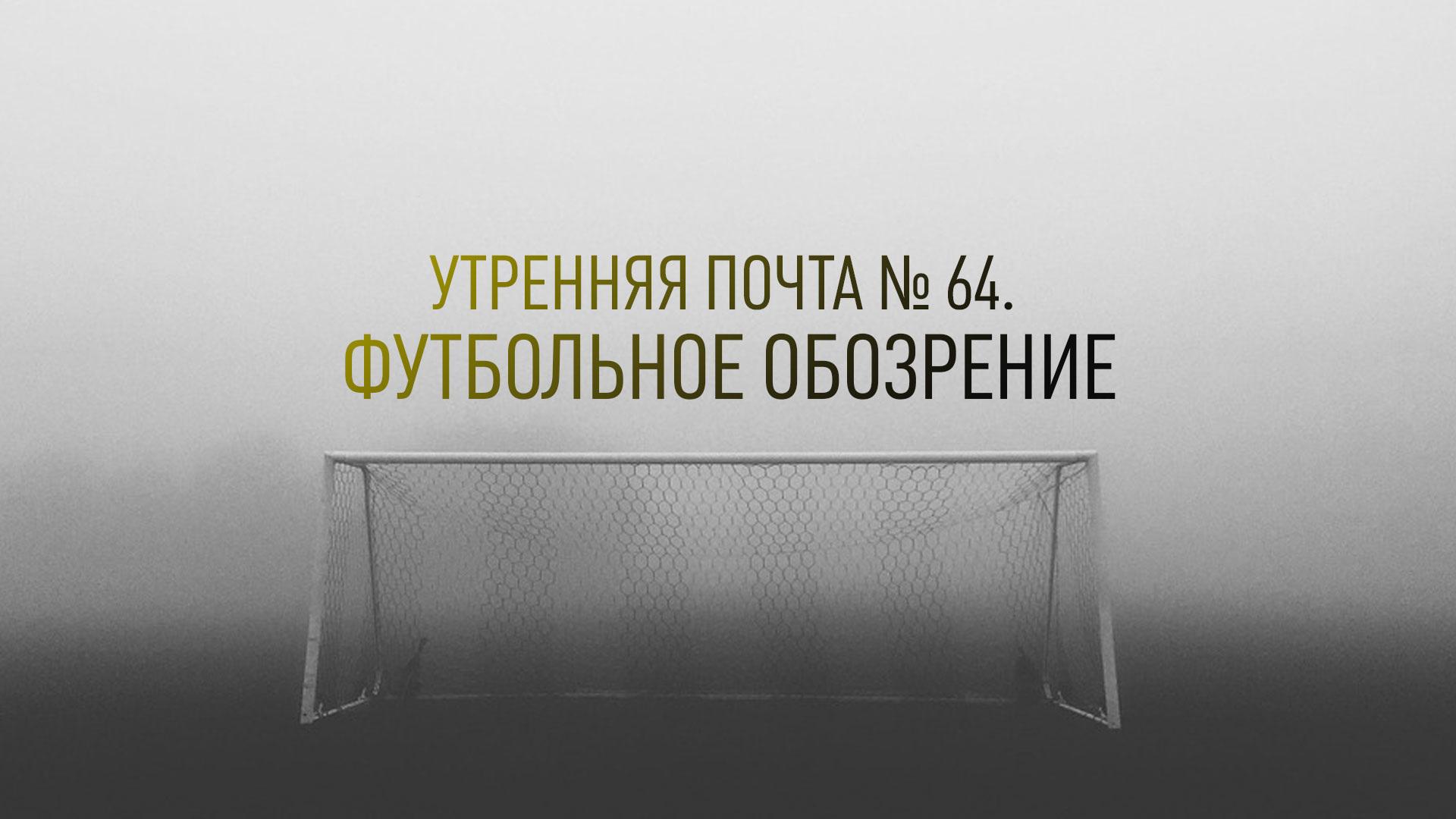 Утренняя почта № 64. Футбольное обозрение