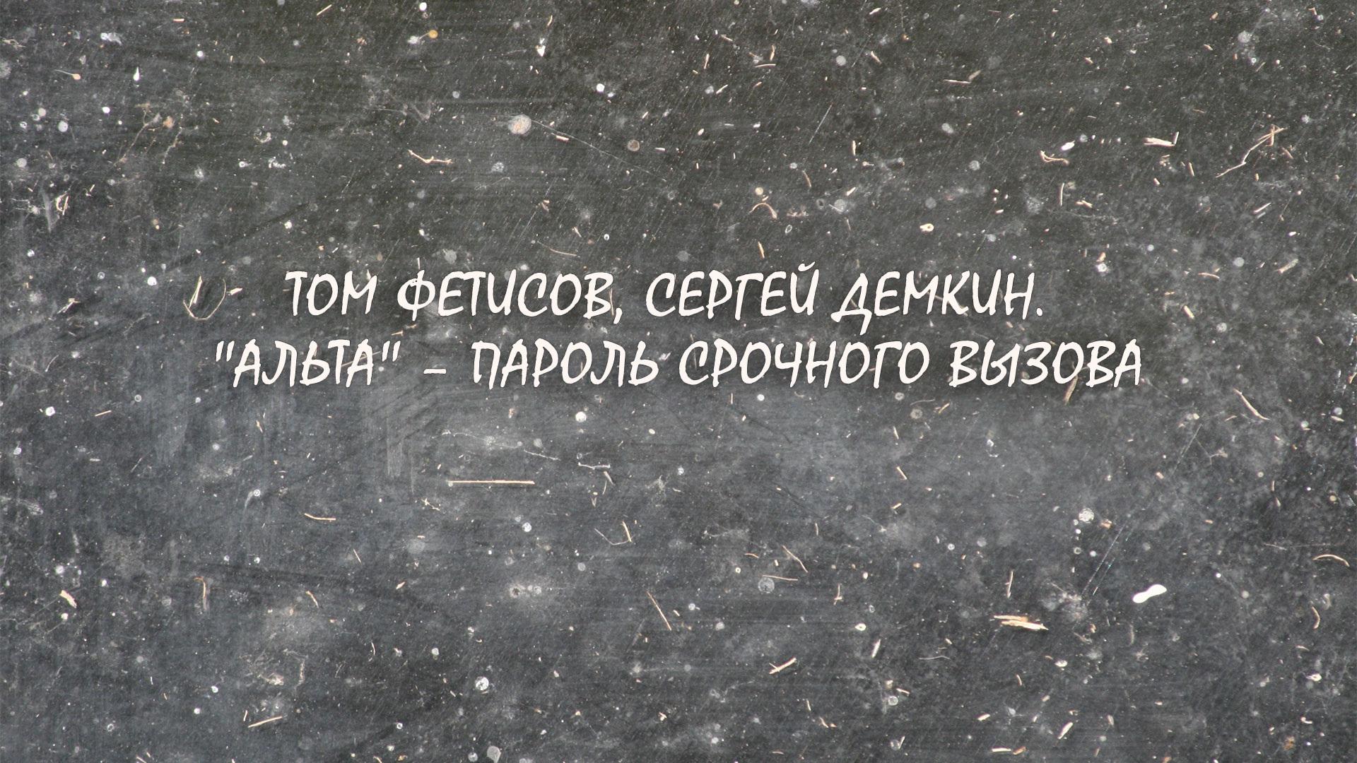 """Том Фетисов, Сергей Демкин. """"Альта"""" – пароль срочного вызова"""