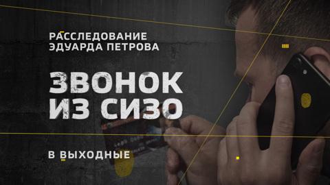 Расследование Эдуарда Петрова. Звонок из СИЗО. Смотрите в эти выходные