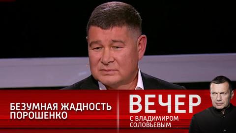 Вечер с Владимиром Соловьевым. Экс-депутат Рады рассказал о патологической жадности Порошенко