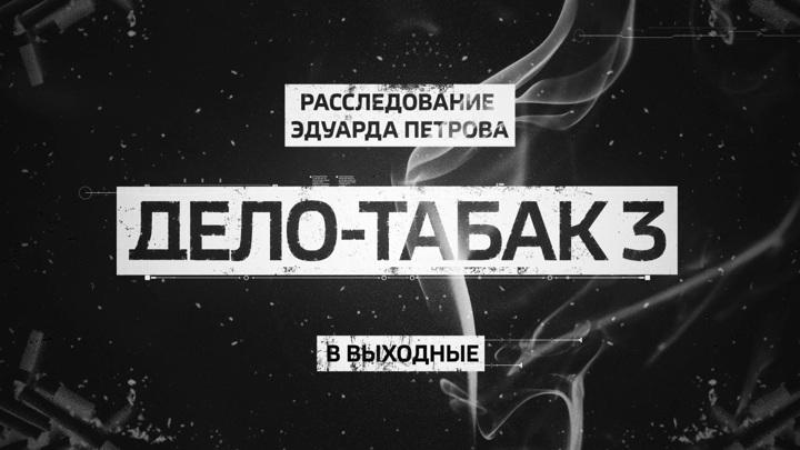 """""""Дело-Табак 3"""". Смотрите новое расследование Эдуарда Петрова"""